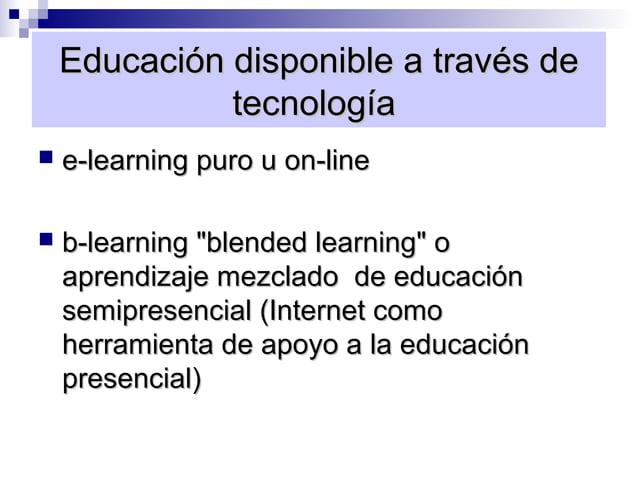 "Educación disponible a través de              tecnología   e-learning puro u on-line   b-learning ""blended learning"" o  ..."