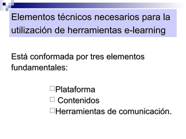 Elementos técnicos necesarios para lautilización de herramientas e-learningEstá conformada por tres elementosfundamentales...