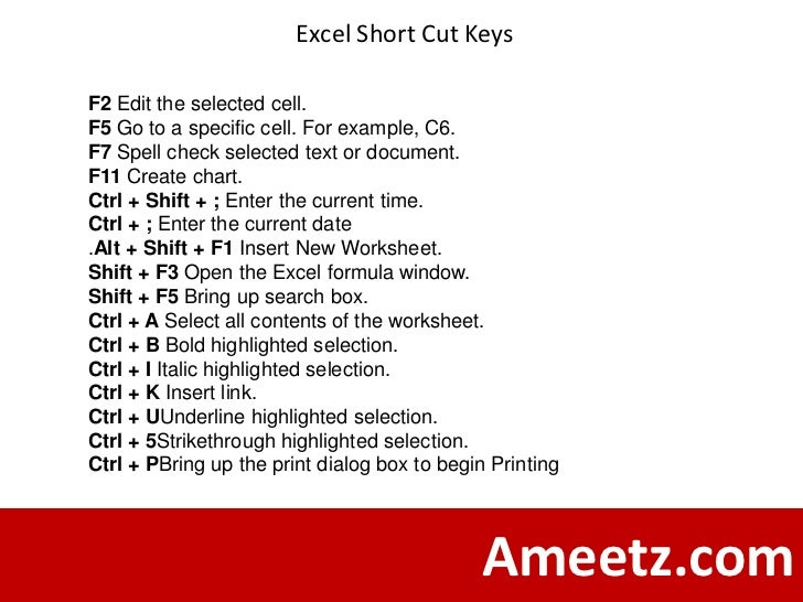 Excel Short Cut KeysF2 Edit the selected cell.F5 Go to a specific cell. For example, C6.F7 Spell check selected text or do...