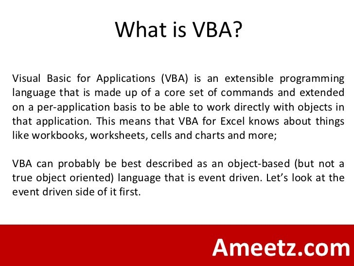 Ameetz.com What is VBA? Visual Basic for Applications (VBA) is an extensible programming language that is made up of a cor...