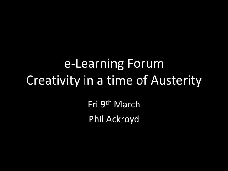 e-Learning ForumCreativity in a time of Austerity           Fri 9th March           Phil Ackroyd