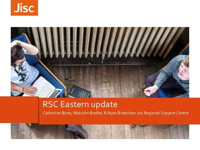 RSC Eastern update Catherine Bone, Malcolm Bodley & Ryan Bradshaw Jisc Regional Support Centre