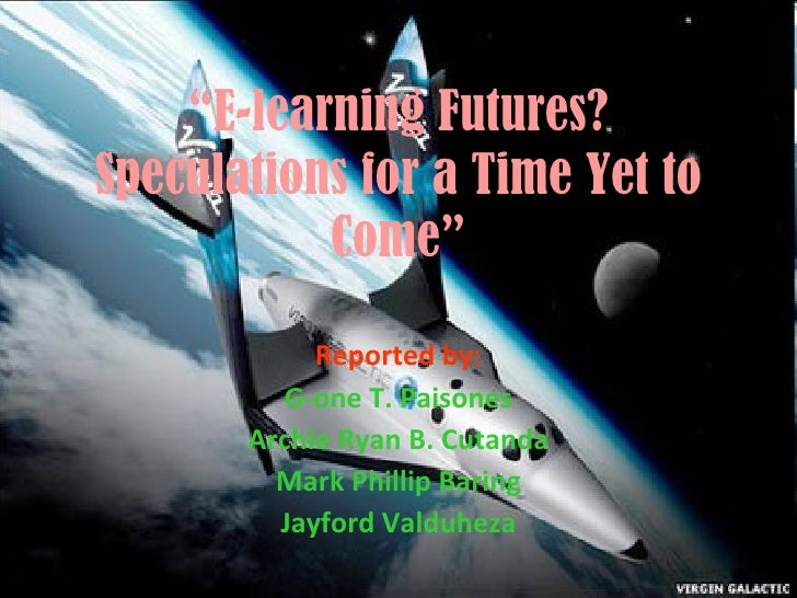 """"""" E-learning Futures? Speculations for a Time Yet to Come"""" Reported by: G-one T. Paisones Archie Ryan B. Cutanda Mark Phil..."""