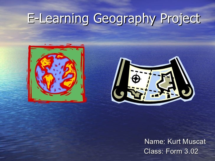 E-Learning Geography Project Name: Kurt Muscat Class: Form 3.02