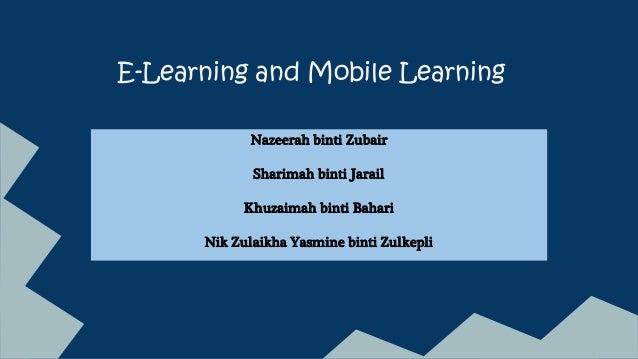 E-Learning and Mobile Learning Nazeerah binti Zubair Sharimah binti Jarail Khuzaimah binti Bahari Nik Zulaikha Yasmine bin...