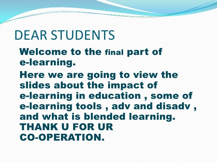 DEAR STUDENTSWelcome to the final part ofe-learning.Here we are going to view theslides about the impact ofe-learning in e...