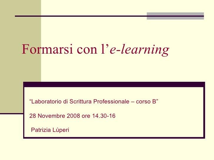 """Formarsi con l' e-learning  Patrizia Lùperi """" Laboratorio di Scrittura Professionale – corso B""""  28 Novembre 2008 ore 14.3..."""