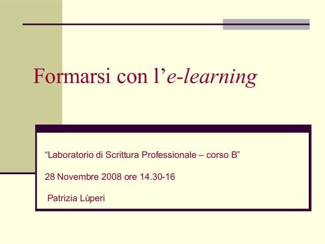 """Formarsi con l'e-learning Patrizia Lùperi """"Laboratorio di Scrittura Professionale – corso B"""" 28 Novembre 2008 ore 14.30-16..."""