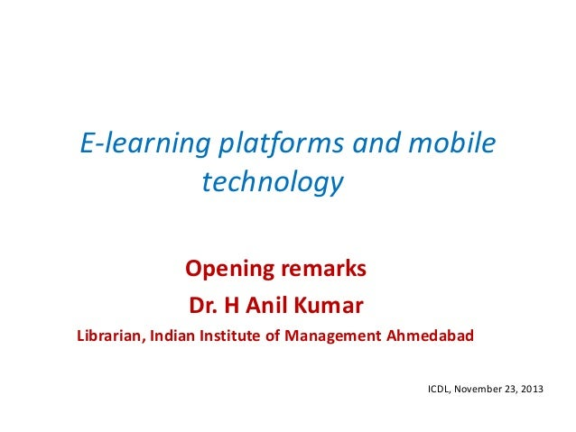 E-learning platforms and mobile technology Opening remarks Dr. H Anil Kumar Librarian, Indian Institute of Management Ahme...