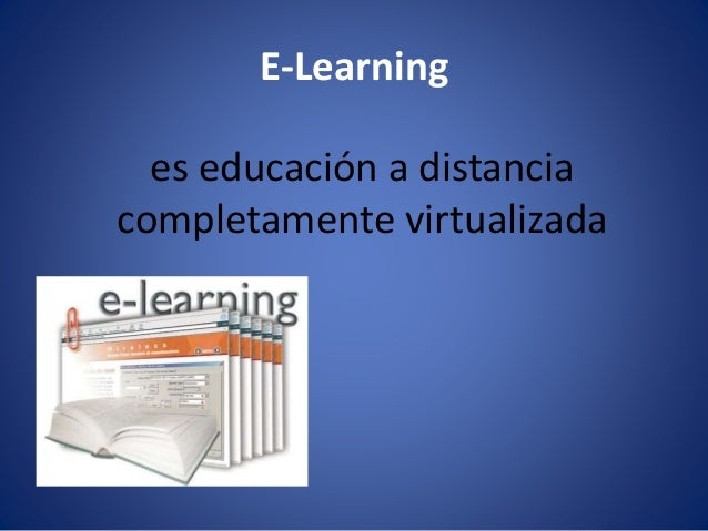 E-Learning es educación a distancia completamente virtualizada