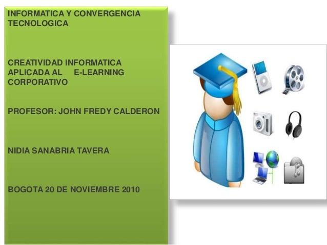 INFORMATICA Y CONVERGENCIA TECNOLOGICA CREATIVIDAD INFORMATICA APLICADA AL E-LEARNING CORPORATIVO PROFESOR: JOHN FREDY CAL...