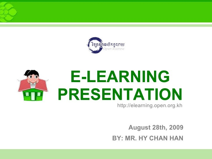 E-LEARNING PRESENTATION       http://elearning.open.org.kh              August 28th, 2009      BY: MR. HY CHAN HAN