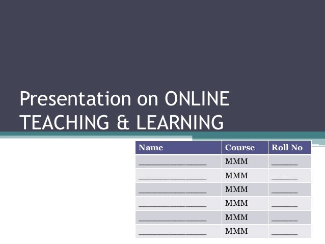 MMM – Group 5  Presentation on ONLINE  TEACHING & LEARNING  Name Course Roll No  _____________ MMM _____  _____________ MM...