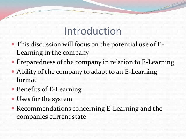 Introduction This discussion will focus on the potential use of E-    Learning in the company   Preparedness of the comp...