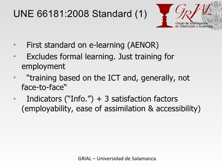 UNE 66181:2008 Standard (1) <ul><li>First standard on e-learning (AENOR) </li></ul><ul><li>Excludes formal learning. Just ...