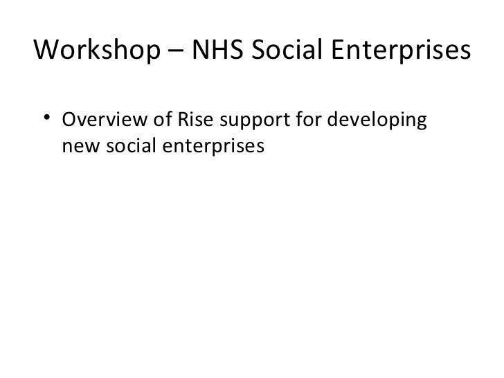 Workshop – NHS Social Enterprises  <ul><li>Overview of Rise support for developing new social enterprises  </li></ul>