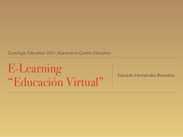 "Tecnología Educativa -IUV- Maestría en Gestión Educativa E-Learning ""Educación Virtual"" Eduardo Hernández Barcelata"