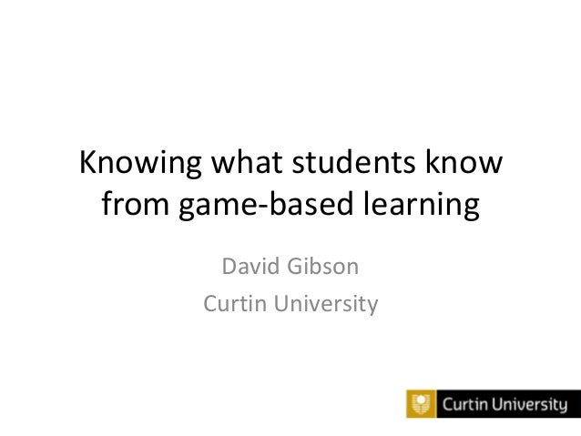Knowing what students know from game-based learning David Gibson Curtin University