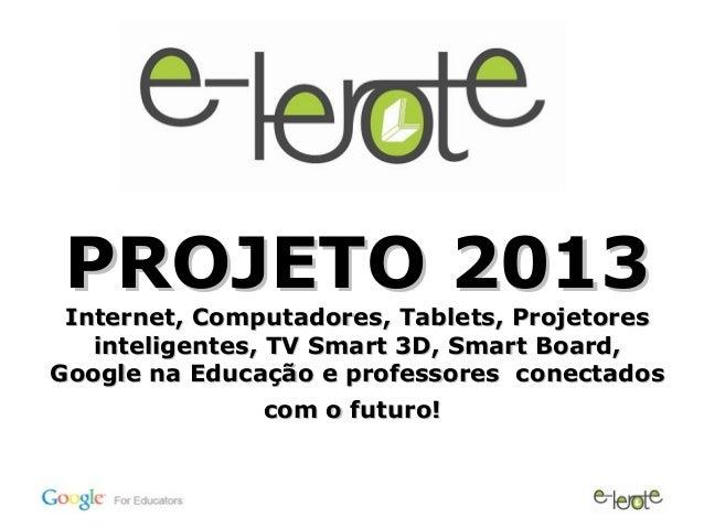 PROJETO 2013 Internet, Computadores, Tablets, Projetores   inteligentes, TV Smart 3D, Smart Board,Google na Educação e pro...