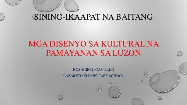 SINING-IKAAPAT NA BAITANG MGA DISENYO SA KULTURAL NA PAMAYANAN SA LUZON ROSALIE Q. CASTILLO LAZARETO ELEMENTARY SCHOOL
