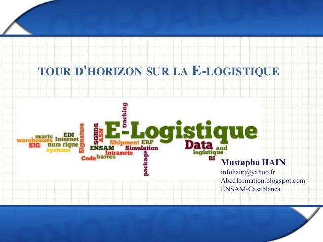 TOUR D'HORIZON SUR LA E-LOGISTIQUE Mustapha HAIN infohain@yahoo.fr Abcdformation.blogspot.com ENSAM-Casablanca