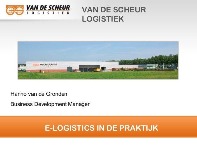 E-LOGISTICS IN DE PRAKTIJK VAN DE SCHEUR LOGISTIEK Hanno van de Gronden Business Development Manager