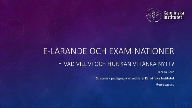 E-LÄRANDE OCH EXAMINATIONER - VAD VILL VI OCH HUR KAN VI TÄNKA NYTT? Teresa Sörö Strategisk pedagogisk utvecklare, Karolin...