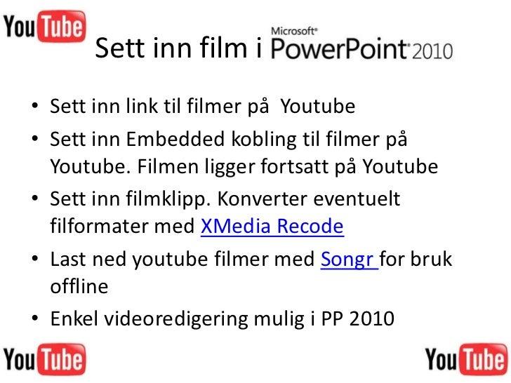 Sett inn film i PowerPoint<br />Sett inn link til filmer på  Youtube<br />Sett inn Embedded kobling til filmer på  Youtube...