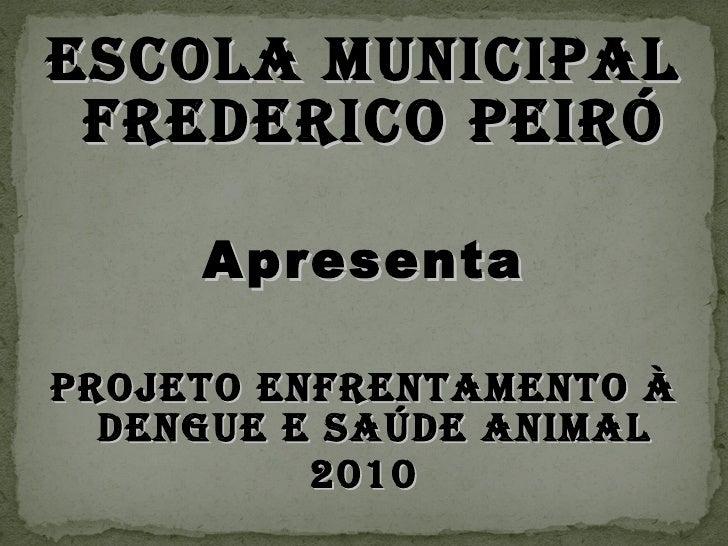 <ul><li>ESCOLA MUNICIPAL FREDERICO PEIRÓ </li></ul><ul><li>Apresenta </li></ul><ul><li>Projeto Enfrentamento à Dengue e Sa...