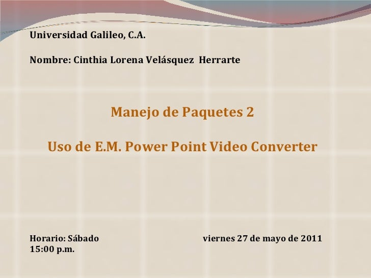 Universidad Galileo, C.A. Nombre: Cinthia Lorena Velásquez  Herrarte Manejo de Paquetes 2 Uso de E.M. Power Point Video Co...