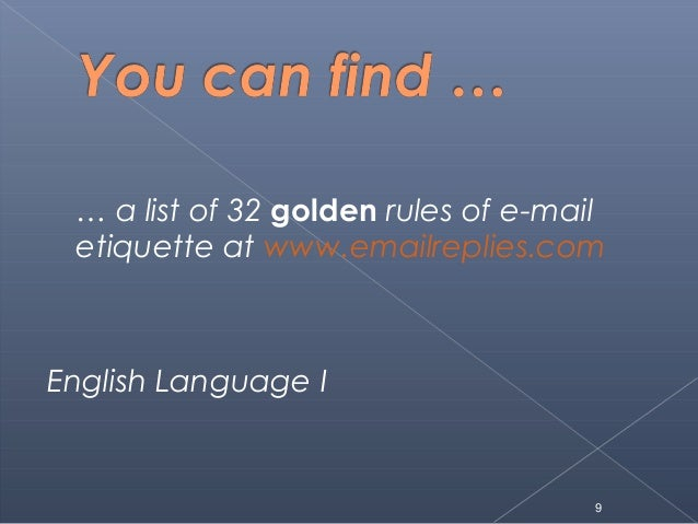 … a list of 32 golden rules of e-mailetiquette at www.emailreplies.comEnglish Language I9