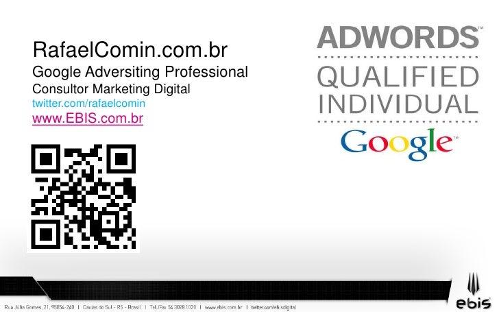 RafaelComin.com.br<br />Google Adversiting Professional<br />Consultor Marketing Digital<br />twitter.com/rafaelcomin<br /...