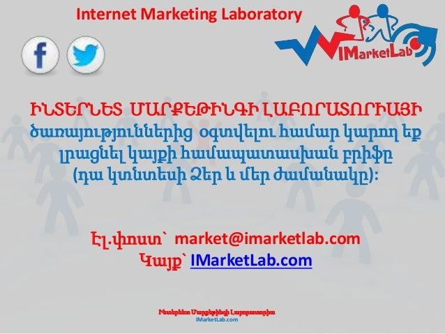 Internet Marketing Laboratory  ԻՆՏԵՐՆԵՏ ՄԱՐՔԵԹԻՆԳԻ ԼԱԲՈՐԱՏՈՐԻԱՅԻ  ծառայություններից օգտվելու համար կարող եք  լրացնել կայքի...