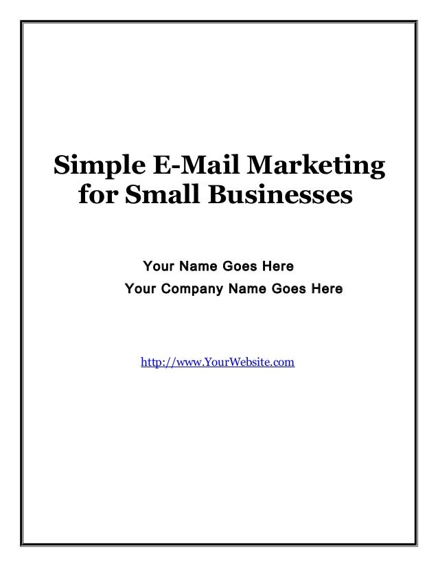 Simple E-Mail Marketing for Small Businesses Your Name Goes Here Your Company Name Goes Here  http://www.YourWebsite.com