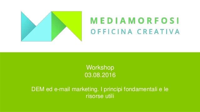 Workshop 03.08.2016 DEM ed e-mail marketing. I principi fondamentali e le risorse utili