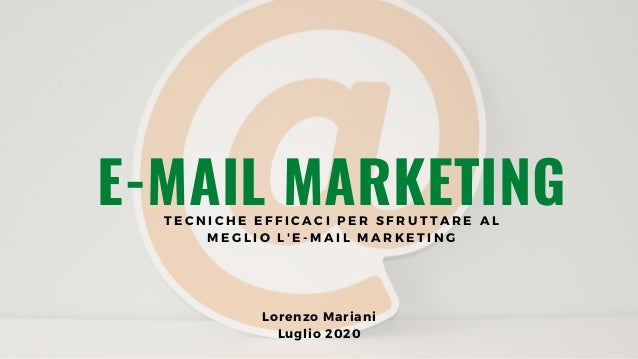 E-MAIL MARKETING Lorenzo�Mariani Luglio 2020 T E C N I C H E E F F I C A C I P E R S F R U T T A R E A L M E G L I O L ' E...