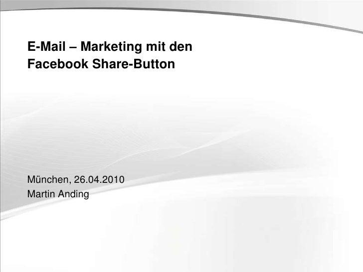 München, 26.04.2010<br />Martin Anding<br />E-Mail – Marketing mit den Facebook Share-Button<br />