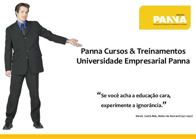 """Panna Cursos & Treinamentos Universidade Empresarial Panna """"Se você acha a educação cara, experimente a ignorância."""" Derek..."""