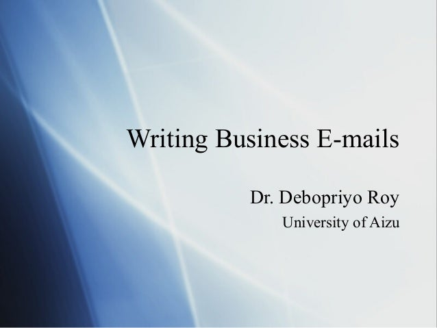 Writing Business E-mails          Dr. Debopriyo Roy             University of Aizu