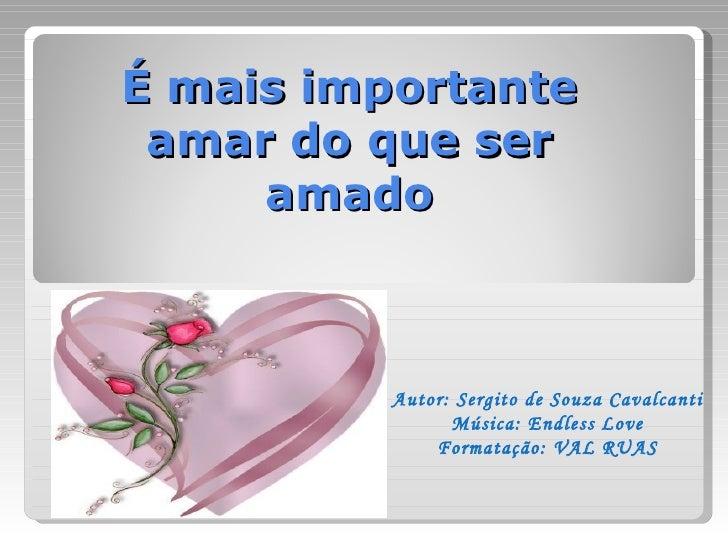 É mais importante amar do que ser     amado          Autor: Sergito de Souza Cavalcanti                Música: Endless Lov...
