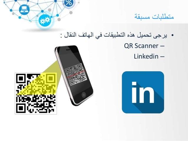 مسبقة متطلبات •النقال الهاتف في التطبيقات هذه تحميل يرجى: –QR Scanner –Linkedin