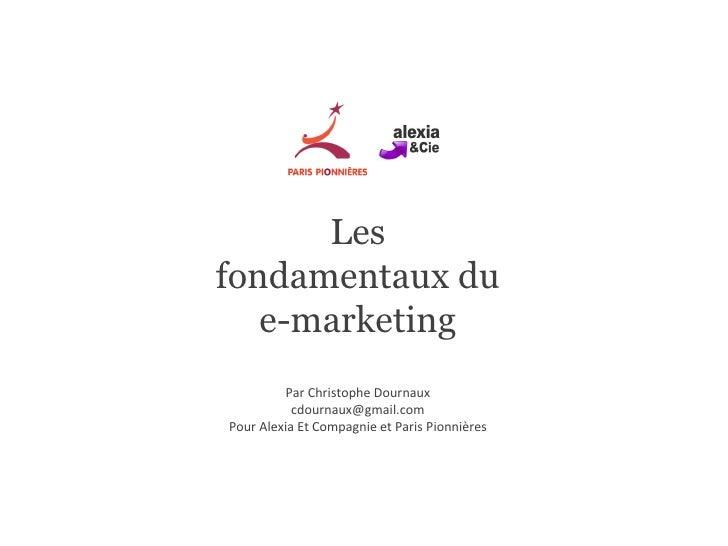 Les fondamentaux du e-marketing Par Christophe Dournaux [email_address] Pour Alexia Et Compagnie et Paris Pionnières