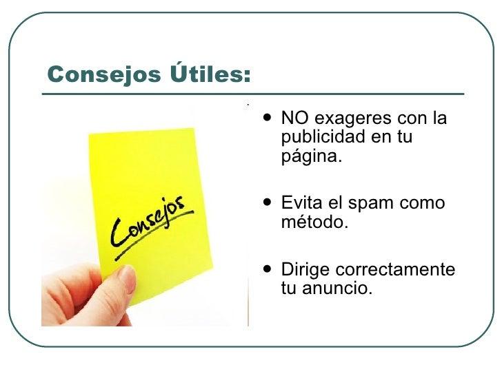 Consejos Útiles: <ul><li>NO exageres con la publicidad en tu página. </li></ul><ul><li>Evita el spam como método. </li></u...