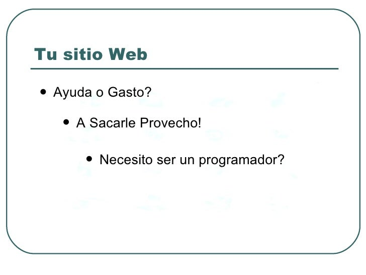 Tu sitio Web  <ul><li>Ayuda o Gasto? </li></ul><ul><li>A Sacarle Provecho! </li></ul><ul><li>Necesito ser un programador? ...