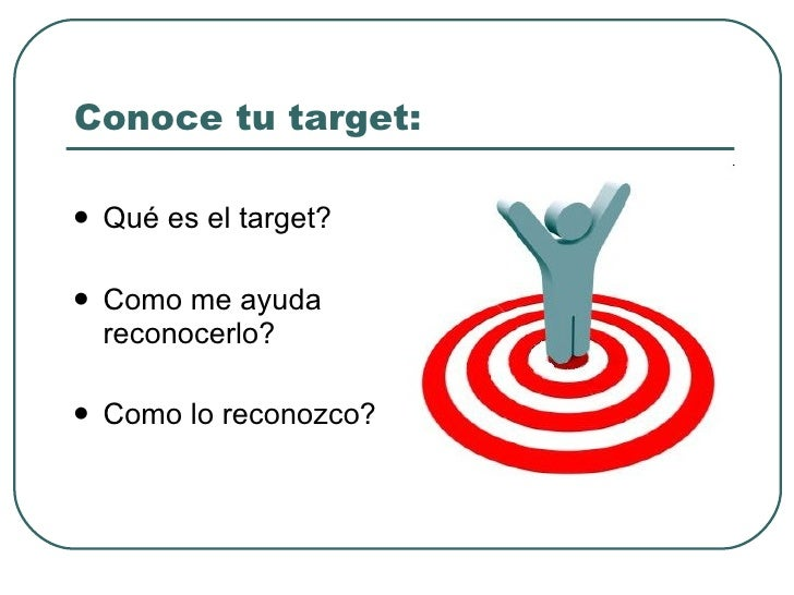 Conoce tu target: <ul><li>Qué es el target? </li></ul><ul><li>Como me ayuda reconocerlo? </li></ul><ul><li>Como lo reconoz...