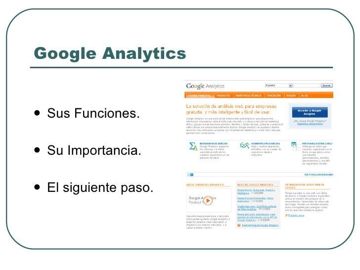 Google Analytics <ul><li>Sus Funciones. </li></ul><ul><li>Su Importancia. </li></ul><ul><li>El siguiente paso. </li></ul>