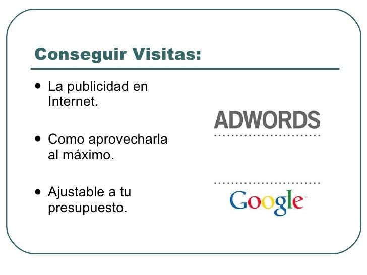 Conseguir Visitas: <ul><li>La publicidad en Internet. </li></ul><ul><li>Como aprovecharla al máximo. </li></ul><ul><li>Aju...