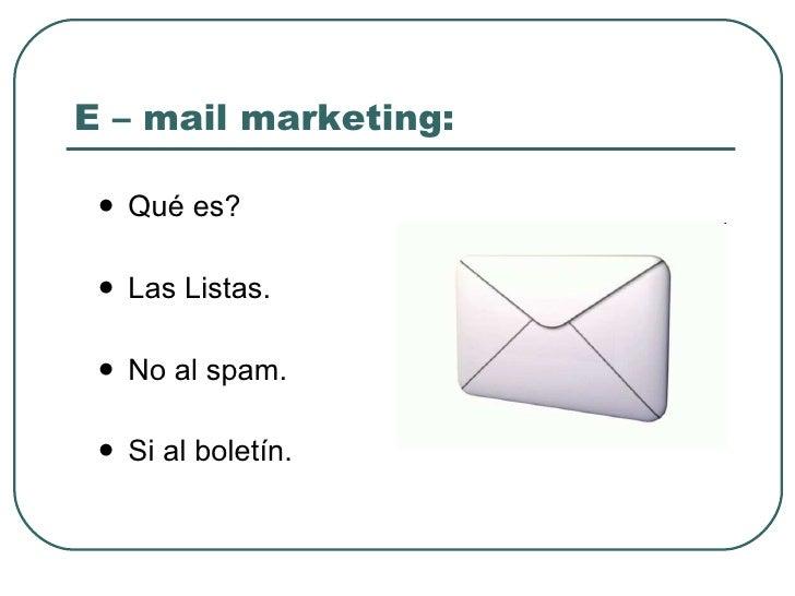 E – mail marketing: <ul><li>Qué es? </li></ul><ul><li>Las Listas. </li></ul><ul><li>No al spam. </li></ul><ul><li>Si al bo...