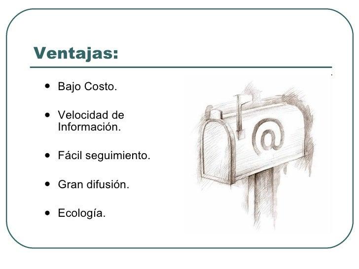 Ventajas: <ul><li>Bajo Costo. </li></ul><ul><li>Velocidad de Información. </li></ul><ul><li>Fácil seguimiento y efectivida...