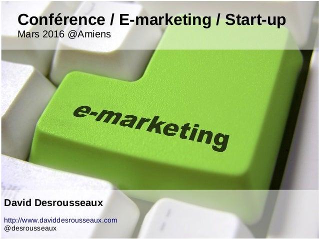 Conférence / E-marketing / Start-up Mars 2016 @Amiens David Desrousseaux http://www.daviddesrousseaux.com @desrousseaux
